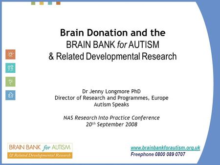 Brain Donation and the BRAIN BANK for AUTISM & Related Developmental Research Dr Jenny Longmore PhD Director of Research and Programmes, Europe Autism.