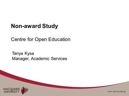 Www.coe.mq.edu.au Non-award Study Centre for Open Education Tanya Kysa Manager, Academic Services.