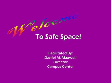 To Safe Space! Facilitated By: Daniel M. Maxwell Director Campus Center.