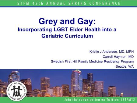 Grey and Gay: Incorporating LGBT Elder Health into a Geriatric Curriculum Kristin J Anderson, MD, MPH Carroll Haymon, MD Swedish First Hill Family Medicine.