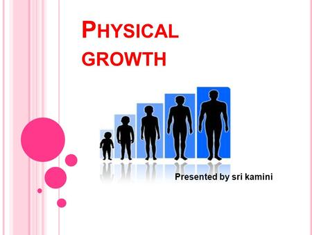 P HYSICAL GROWTH Presented by sri kamini. INTRODUCTION As a child grows, his or her nervous system becomes more mature. As this happens, the child becomes.
