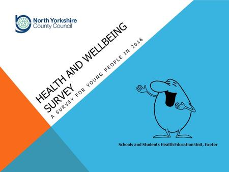 HEALTH AND WELLBEING SURVEY A SURVEY FOR YOUNG PEOPLE IN 2016 Schools and Students Health Education Unit, Exeter.