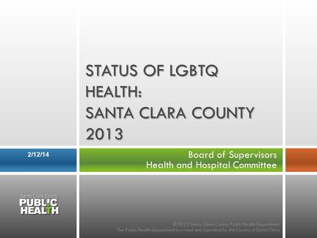 Board of Supervisors Health and Hospital Committee 2/12/14 STATUS OF LGBTQ HEALTH: SANTA CLARA COUNTY 2013 © 2013 Santa Clara County Public Health Department.