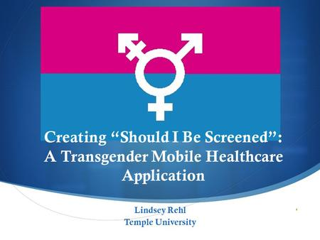" Creating ""Should I Be Screened"": A Transgender Mobile Healthcare Application Lindsey Rehl Temple University."