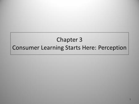 Chapter 3 Consumer Learning Starts Here: Perception 1.