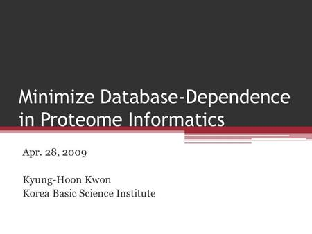 Minimize Database-Dependence in Proteome Informatics Apr. 28, 2009 Kyung-Hoon Kwon Korea Basic Science Institute.