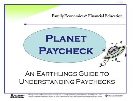 2.13.1.G1 © Family Economics & Financial Education – February 2006– Get Ready to Take Charge of Your Finances – Planet Paycheck – Slide 1 Funded by a grant.