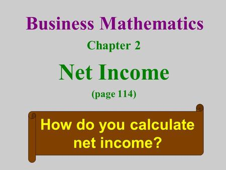 Business Mathematics Chapter 2 Net Income (page 114) How do you calculate net income?