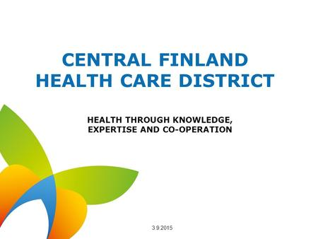 CENTRAL FINLAND HEALTH CARE DISTRICT HEALTH THROUGH KNOWLEDGE, EXPERTISE AND CO-OPERATION 3.9.2015.