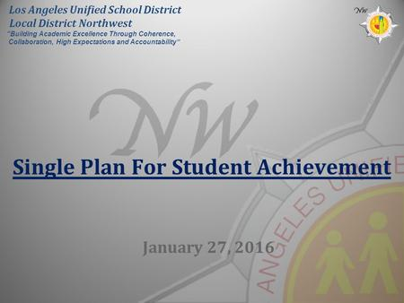 "Single Plan For Student Achievement January 27, 2016 Los Angeles Unified School District Local District Northwest ""Building Academic Excellence Through."