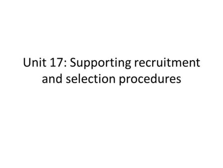 Unit 17: Supporting recruitment and selection procedures.