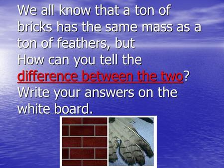 We all know that a ton of bricks has the same mass as a ton of feathers, but How can you tell the difference between the two? Write your answers on the.