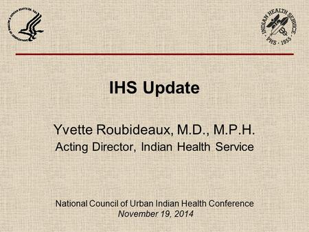 IHS Update Yvette Roubideaux, M.D., M.P.H. Acting Director, Indian Health Service National Council of Urban Indian Health Conference November 19, 2014.