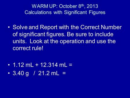 WARM UP: October 8 th, 2013 Calculations with Significant Figures Solve and Report with the Correct Number of significant figures. Be sure to include units.