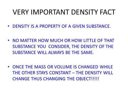 VERY IMPORTANT DENSITY FACT DENSITY IS A PROPERTY OF A GIVEN SUBSTANCE. NO MATTER HOW MUCH OR HOW LITTLE OF THAT SUBSTANCE YOU CONSIDER, THE DENSITY OF.