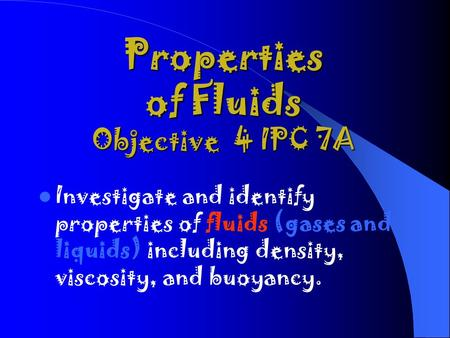 Properties of Fluids Objective 4 IPC 7A Investigate and identify properties of fluids (gases and liquids) including density, viscosity, and buoyancy.