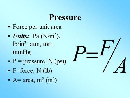 Pressure Force per unit area Units: Pa (N/m 2 ), lb/in 2, atm, torr, mmHg P = pressure, N (psi) F=force, N (lb) A= area, m 2 (in 2 )