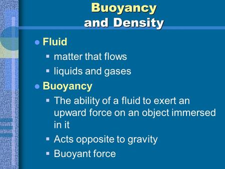 Buoyancy and Density Fluid  matter that flows  liquids and gases Buoyancy  The ability of a fluid to exert an upward force on an object immersed in.