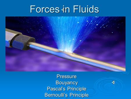 Forces in Fluids PressureBouyancy Pascal's Principle Bernoulli's Principle.