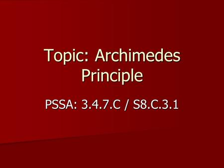 Topic: Archimedes Principle PSSA: 3.4.7.C / S8.C.3.1.
