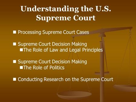 Understanding the U.S. Supreme Court Processing Supreme Court Cases Supreme Court Decision Making The Role of Law and Legal Principles Supreme Court Decision.