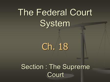 Ch. 18 The Federal Court System Section : The Supreme Court.