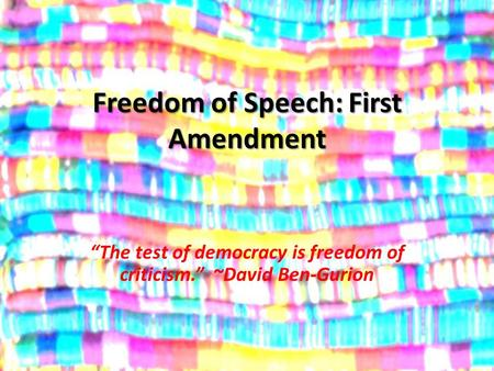 "Freedom of Speech: First Amendment ""The test of democracy is freedom of criticism."" ~David Ben-Gurion."