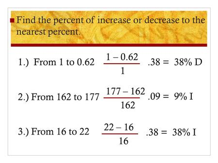 Find the percent of increase or decrease to the nearest percent. 1.) From 1 to 0.62 2.) From 162 to 177 3.) From 16 to 22 1 – 0.62 1.38= 38% D 177 – 162.