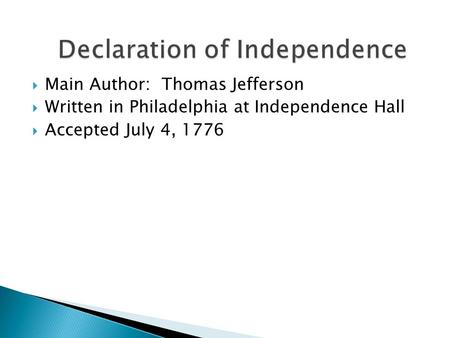  Main Author: Thomas Jefferson  Written in Philadelphia at Independence Hall  Accepted July 4, 1776.