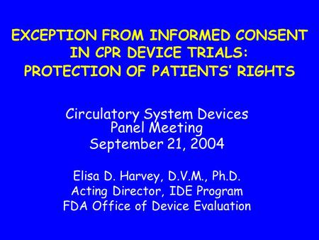 EXCEPTION FROM INFORMED CONSENT IN CPR DEVICE TRIALS: PROTECTION OF PATIENTS' RIGHTS Circulatory System Devices Panel Meeting September 21, 2004 Elisa.