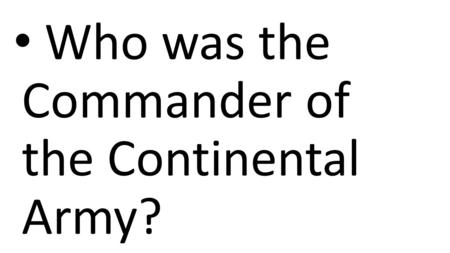 Who was the Commander of the Continental Army?. George Washington.