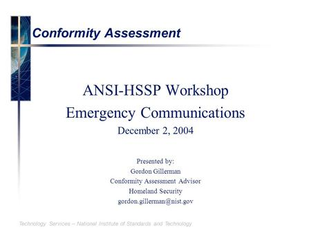 Technology Services – National Institute of Standards and Technology Conformity Assessment ANSI-HSSP Workshop Emergency Communications December 2, 2004.