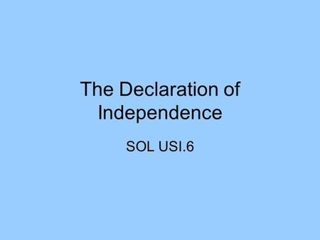 The Declaration of Independence SOL USI.6. To Declare or Not To Declare ADVANTAGES: Foreign Aid Legitimacy POWs, not spies Colonial unity No more King.