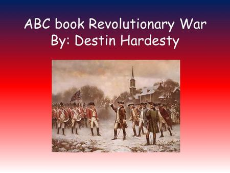 ABC book Revolutionary War By: Destin Hardesty. A is for America America is a free country. It consists of 50 states. America is the 4 th largest country.