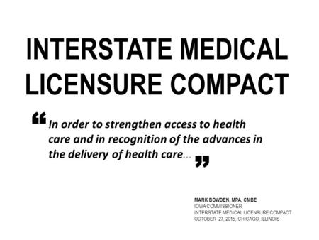 INTERSTATE MEDICAL LICENSURE COMPACT In order to strengthen access to health care and in recognition of the advances in the delivery of health care....