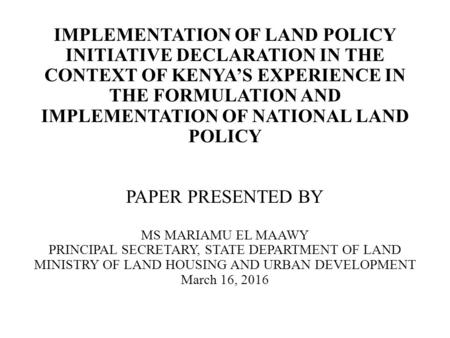 IMPLEMENTATION OF LAND POLICY INITIATIVE DECLARATION IN THE CONTEXT OF KENYA'S EXPERIENCE IN THE FORMULATION AND IMPLEMENTATION OF NATIONAL LAND POLICY.