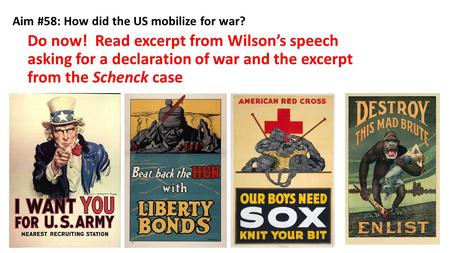 Aim #58: How did the US mobilize for war? Do now! Read excerpt from Wilson's speech asking for a declaration of war and the excerpt from the Schenck case.