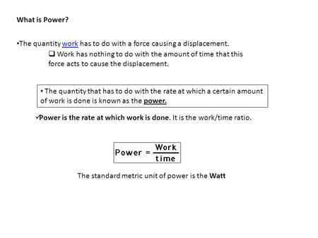 What is Power? The quantity work has to do with a force causing a displacement.work  Work has nothing to do with the amount of time that this force acts.