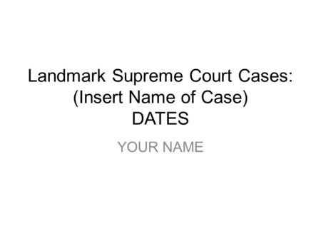 Landmark Supreme Court Cases: (Insert Name of Case) DATES YOUR NAME.