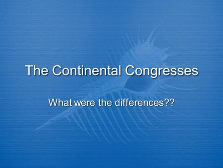 The Continental Congresses What were the differences??