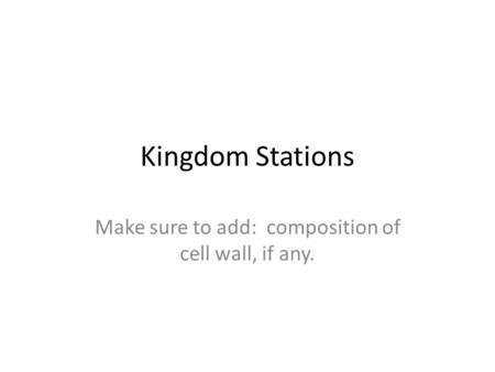 Kingdom Stations Make sure to add: composition of cell wall, if any.