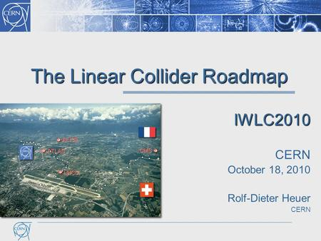The Linear Collider Roadmap IWLC2010 CERN October 18, 2010 Rolf-Dieter Heuer CERN.