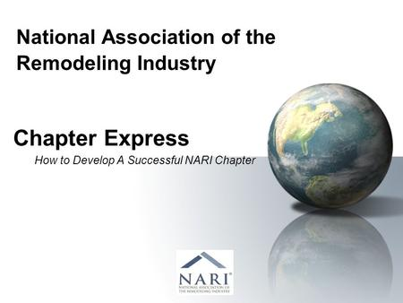 National Association of the Remodeling Industry Chapter Express How to Develop A Successful NARI Chapter.