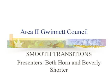 Area II Gwinnett Council SMOOTH TRANSITIONS Presenters: Beth Horn and Beverly Shorter.