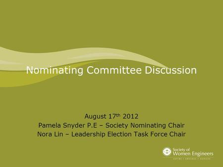 Nominating Committee Discussion August 17 th 2012 Pamela Snyder P.E – Society Nominating Chair Nora Lin – Leadership Election Task Force Chair.