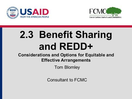 2.3 Benefit Sharing and REDD+ Considerations and Options for Equitable and Effective Arrangements Tom Blomley Consultant to FCMC.