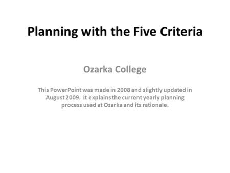 Planning with the Five Criteria Ozarka College This PowerPoint was made in 2008 and slightly updated in August 2009. It explains the current yearly planning.