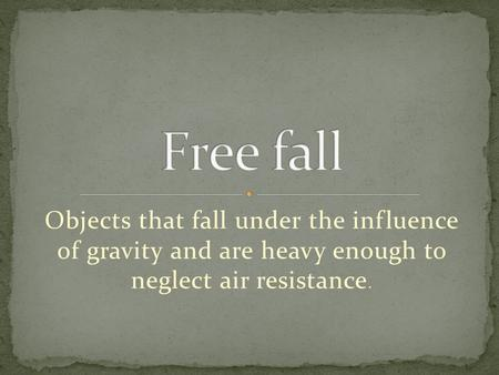 Objects that fall under the influence of gravity and are heavy enough to neglect air resistance.