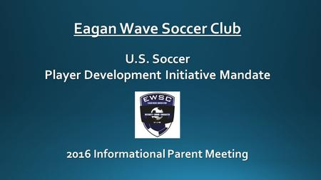 Eagan Wave Soccer Club U.S. Soccer Player Development Initiative Mandate 2016 Informational Parent Meeting.