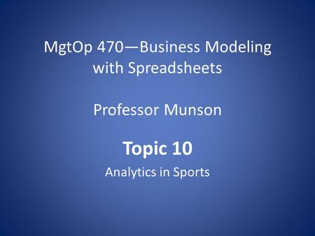 MgtOp 470—Business Modeling with Spreadsheets Professor Munson Topic 10 Analytics in Sports.